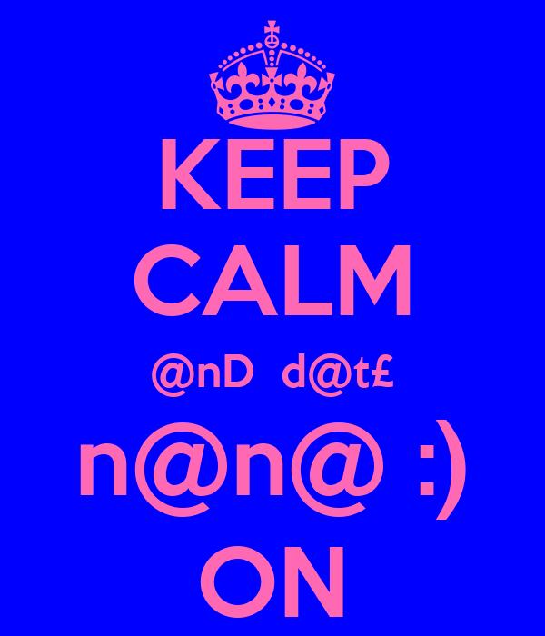 KEEP CALM @nD  d@t£ n@n@ :) ON