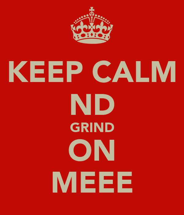 KEEP CALM ND GRIND ON MEEE