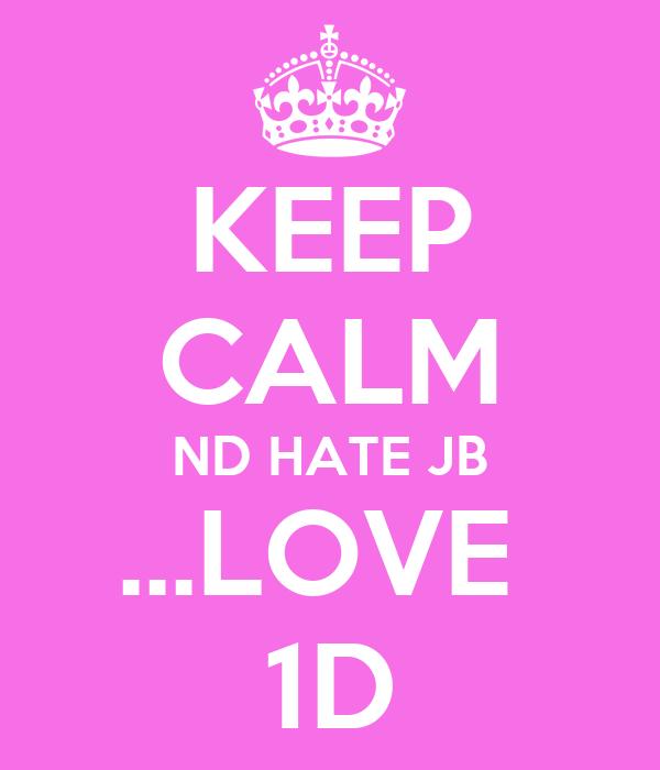 KEEP CALM ND HATE JB ...LOVE  1D