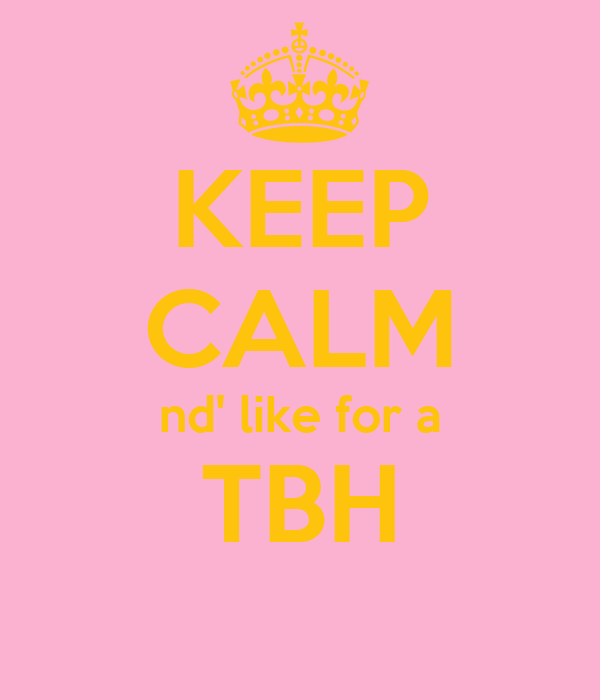 KEEP CALM nd' like for a TBH