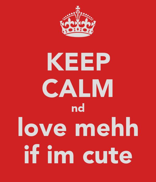 KEEP CALM nd love mehh if im cute