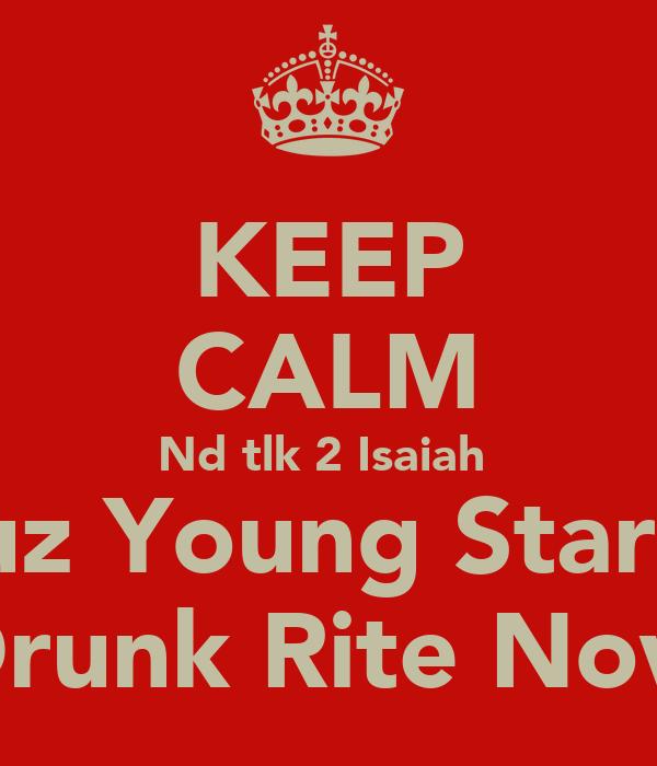 KEEP CALM Nd tlk 2 Isaiah  Cuz Young Star'z  Drunk Rite Now