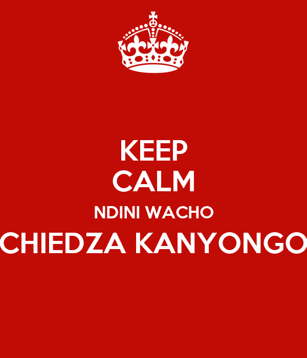 KEEP CALM NDINI WACHO CHIEDZA KANYONGO