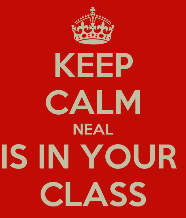 KEEP CALM NEAL IS IN YOUR  CLASS