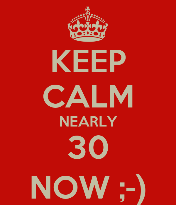 KEEP CALM NEARLY 30 NOW ;-)