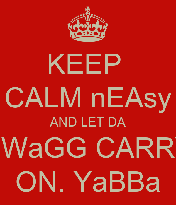 KEEP  CALM nEAsy AND LET DA SWaGG CARRY ON. YaBBa