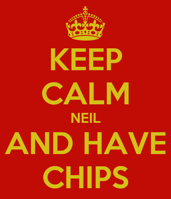 KEEP CALM NEIL AND HAVE CHIPS