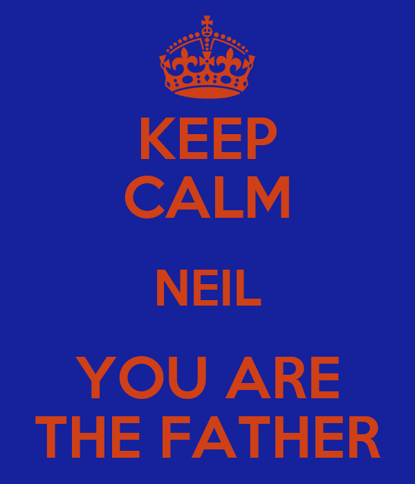 KEEP CALM NEIL YOU ARE THE FATHER
