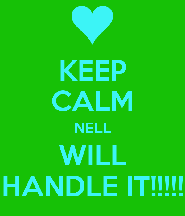 KEEP CALM NELL WILL HANDLE IT!!!!!