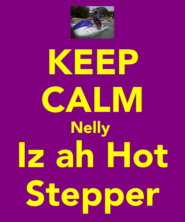 KEEP CALM Nelly  Iz ah Hot Stepper