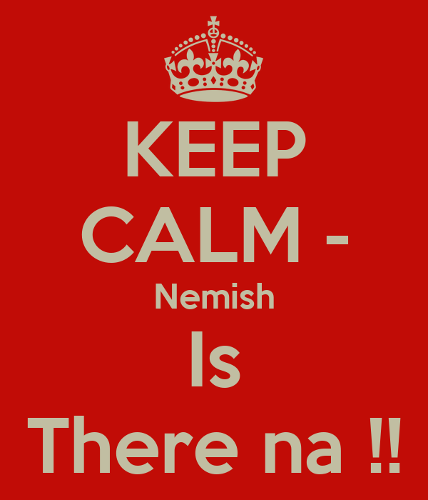 KEEP CALM - Nemish Is There na !!