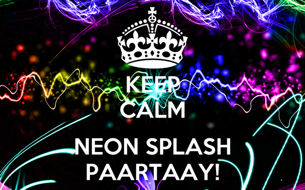 KEEP CALM  NEON SPLASH PAARTAAY!