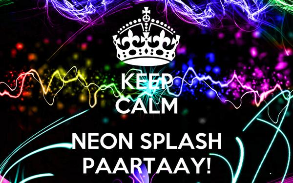KEEP CALM  NEON SPLASH PAARTAAY!