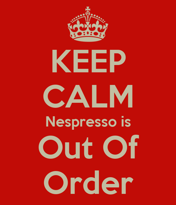 KEEP CALM Nespresso is Out Of Order