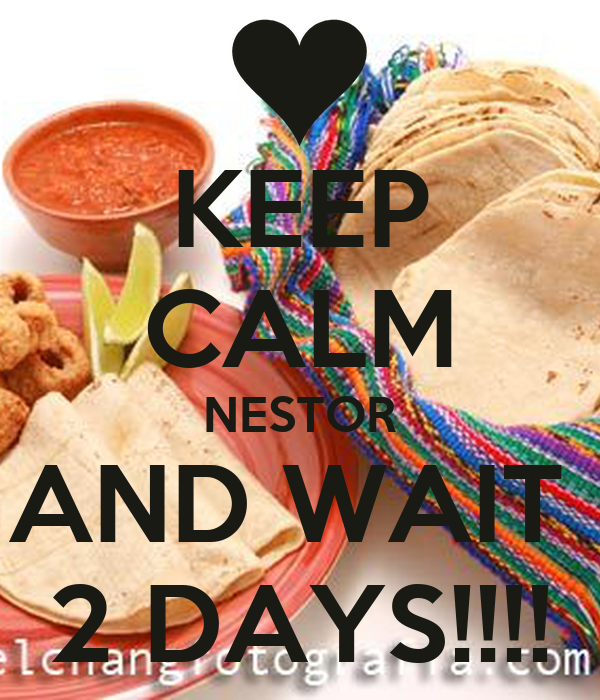 KEEP CALM NESTOR AND WAIT  2 DAYS!!!!