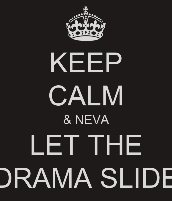 KEEP CALM & NEVA LET THE DRAMA SLIDE
