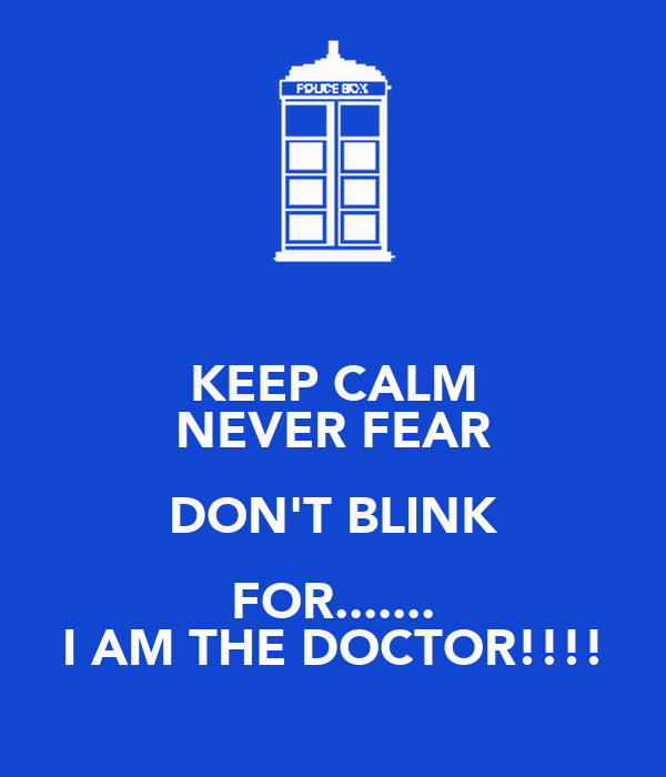 KEEP CALM NEVER FEAR DON'T BLINK FOR....... I AM THE DOCTOR!!!!
