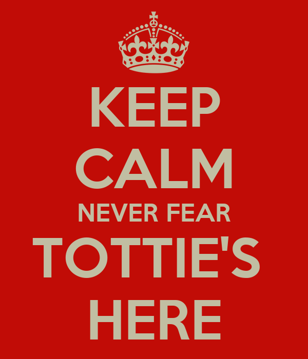 KEEP CALM NEVER FEAR TOTTIE'S  HERE