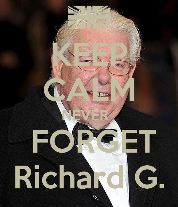 KEEP CALM NEVER    FORGET Richard G.