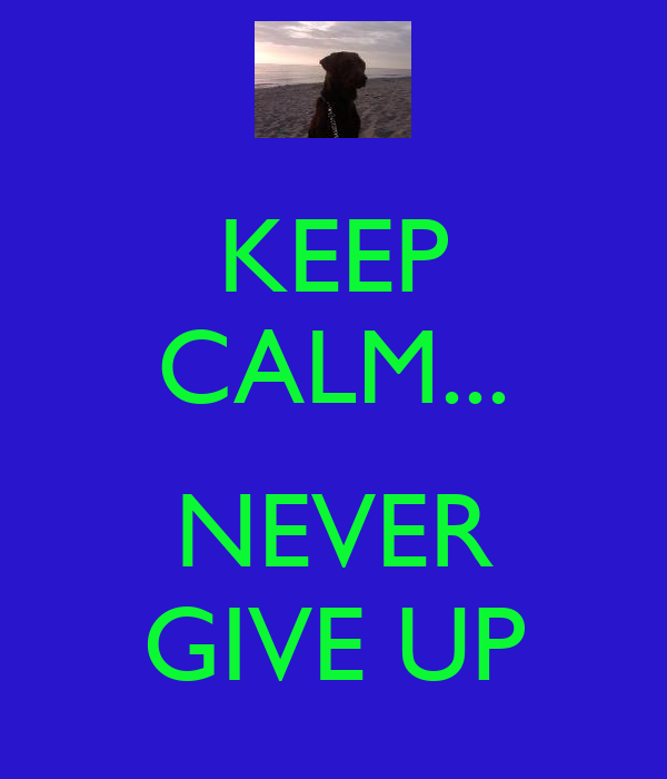 KEEP CALM...  NEVER GIVE UP
