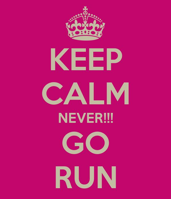KEEP CALM NEVER!!! GO RUN