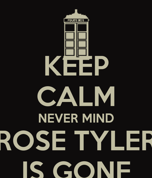KEEP CALM NEVER MIND ROSE TYLER IS GONE