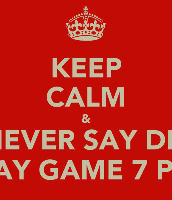 KEEP CALM & NEVER SAY DIE MAY GAME 7 PA!