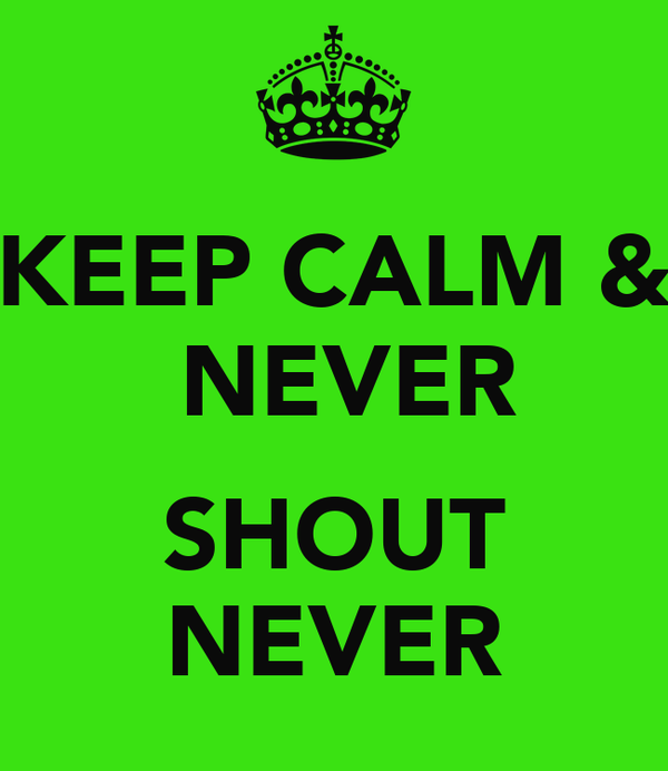 KEEP CALM &  NEVER  SHOUT NEVER