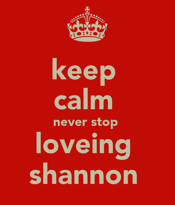 keep  calm  never stop  loveing  shannon