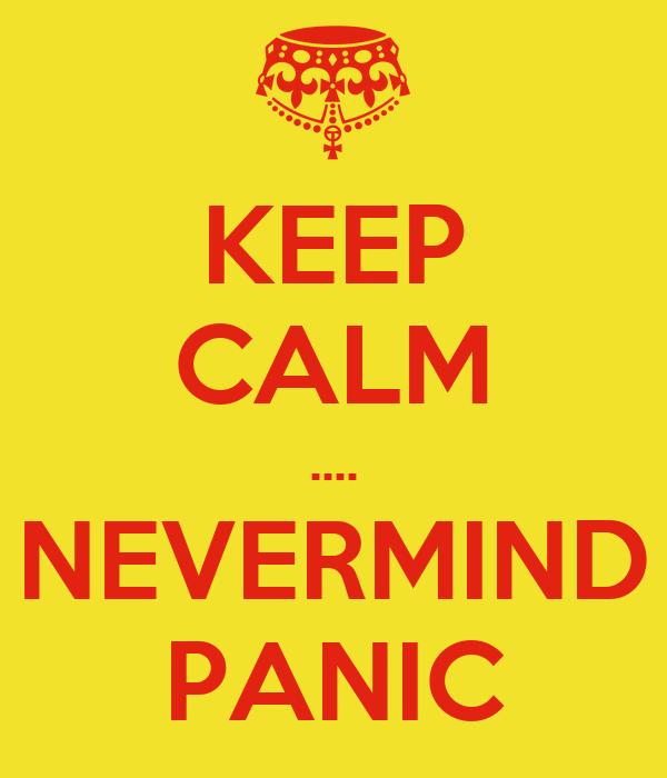 KEEP CALM .... NEVERMIND PANIC