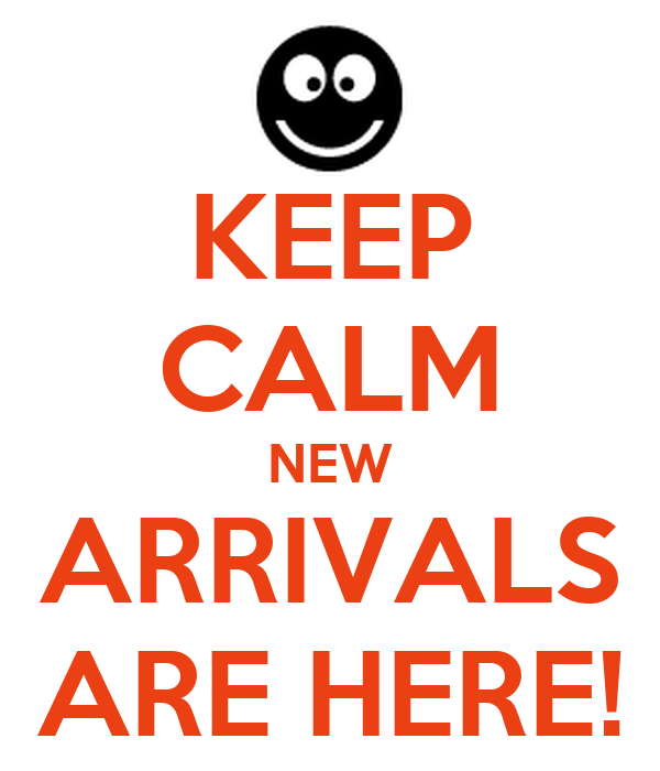 KEEP CALM NEW ARRIVALS ARE HERE!