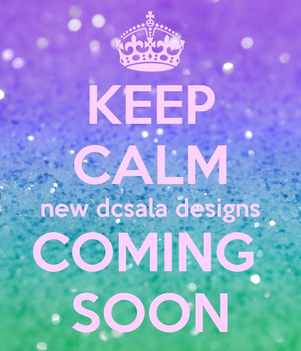 KEEP CALM new dcsala designs COMING  SOON