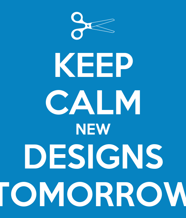 KEEP CALM NEW DESIGNS TOMORROW