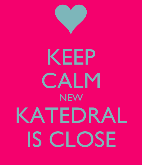 KEEP CALM NEW KATEDRAL IS CLOSE