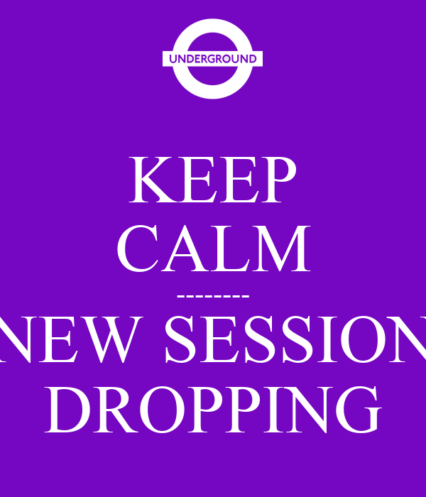 KEEP CALM -------- NEW SESSION DROPPING