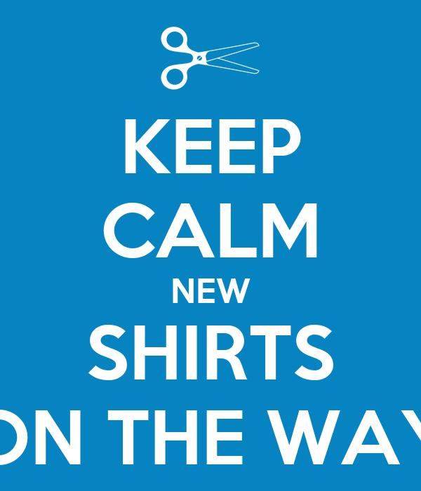 KEEP CALM NEW SHIRTS ON THE WAY