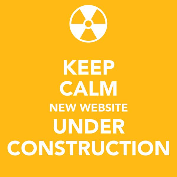 KEEP CALM NEW WEBSITE UNDER CONSTRUCTION
