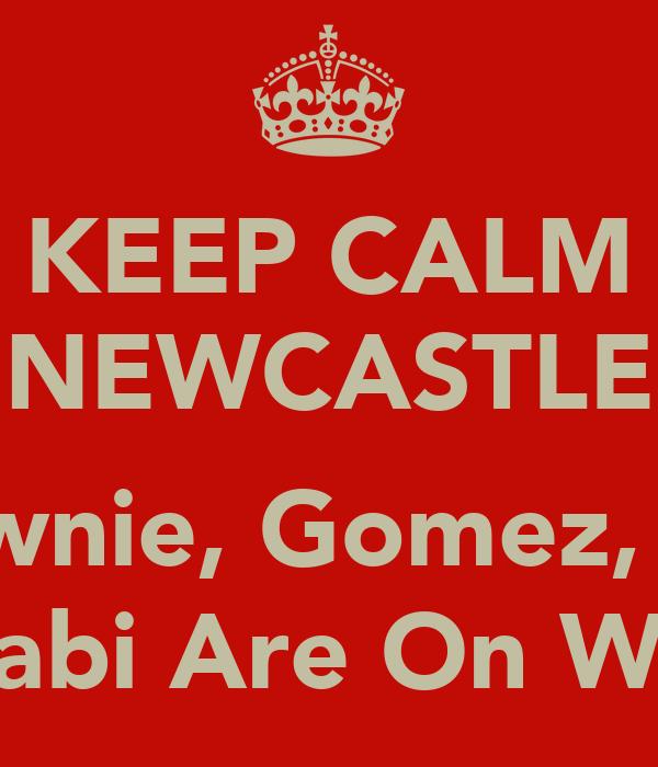 KEEP CALM NEWCASTLE  Brownie, Gomez, Lez, Scabi Are On Way