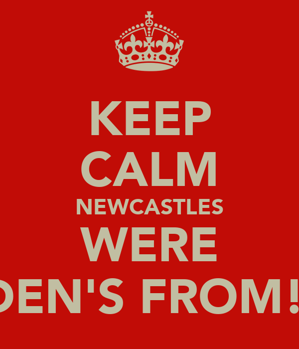 KEEP CALM NEWCASTLES WERE AIDEN'S FROM!!!!