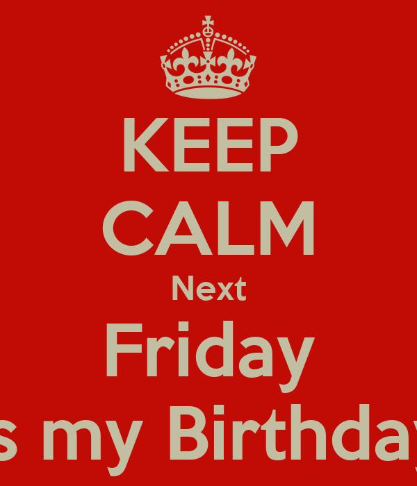KEEP CALM Next Friday is my Birthday