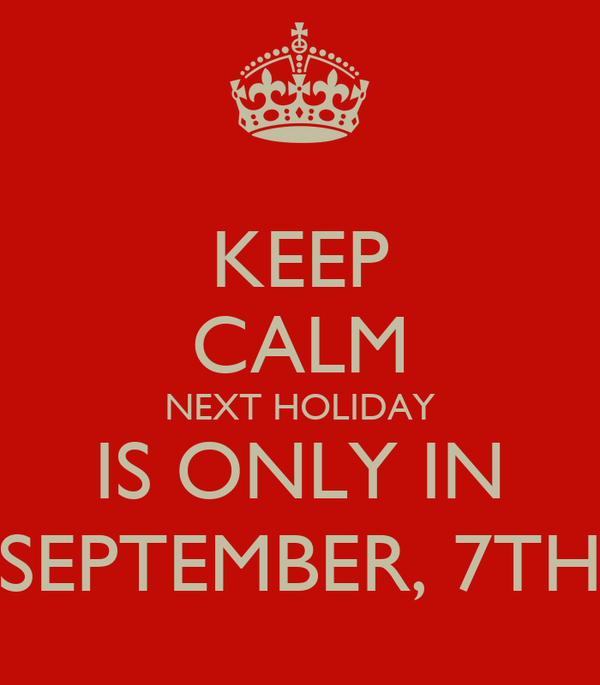 KEEP CALM NEXT HOLIDAY IS ONLY IN SEPTEMBER, 7TH