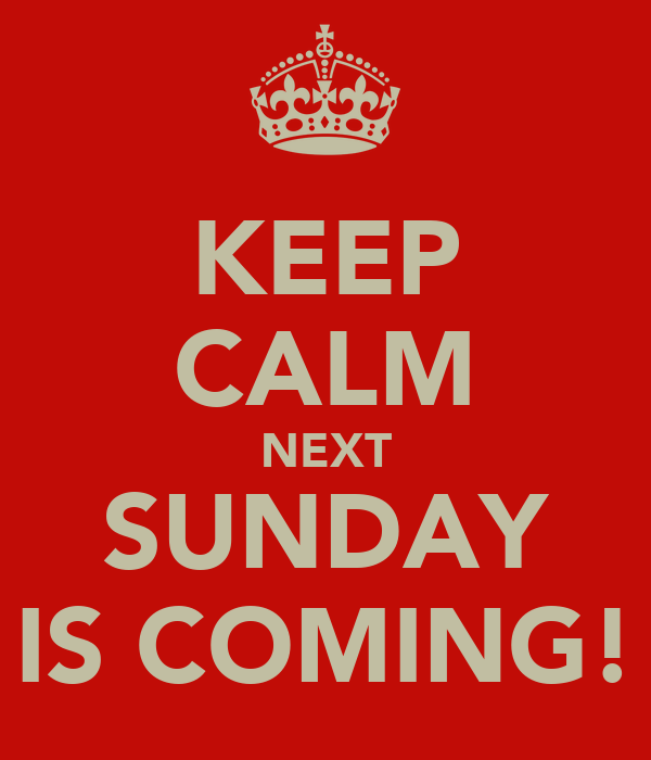 KEEP CALM NEXT SUNDAY IS COMING!