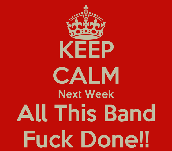 KEEP CALM Next Week All This Band Fuck Done!!