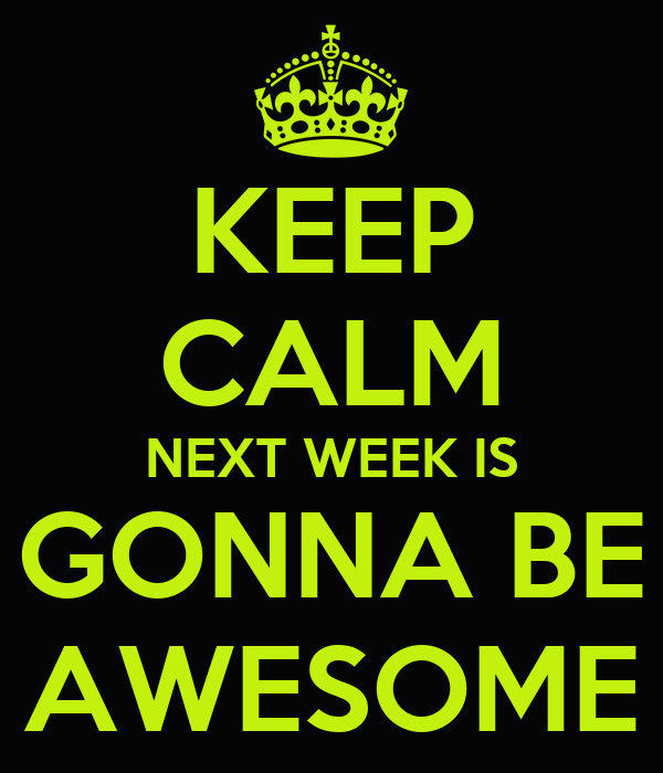 KEEP CALM NEXT WEEK IS GONNA BE AWESOME