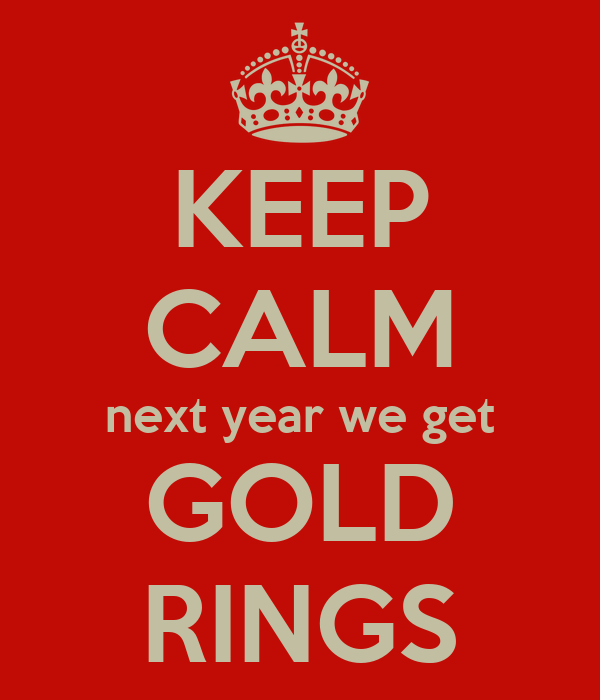 KEEP CALM next year we get GOLD RINGS