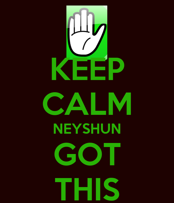KEEP CALM NEYSHUN GOT THIS