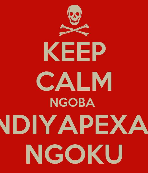 KEEP CALM NGOBA  NDIYAPEXA  NGOKU