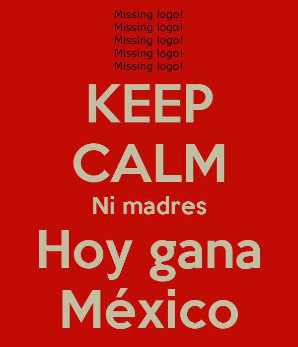 KEEP CALM Ni madres Hoy gana México