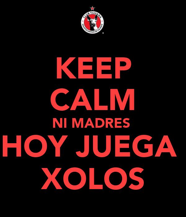 KEEP CALM NI MADRES  HOY JUEGA  XOLOS