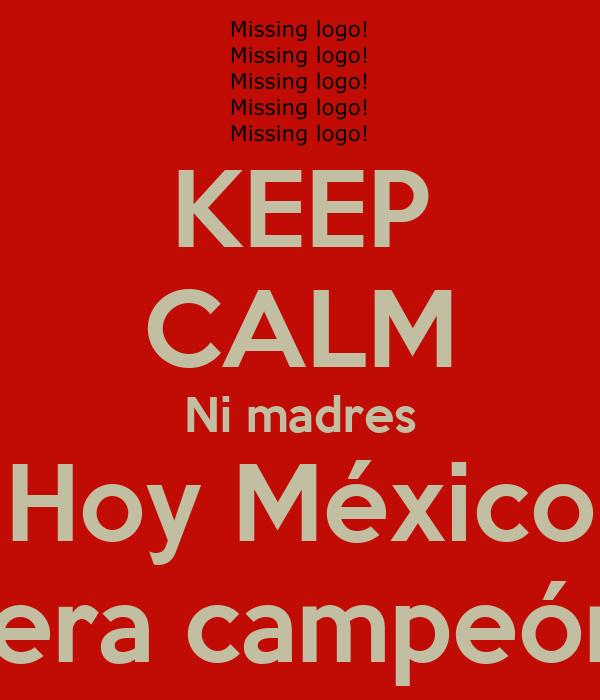 KEEP CALM Ni madres Hoy México Sera campeón
